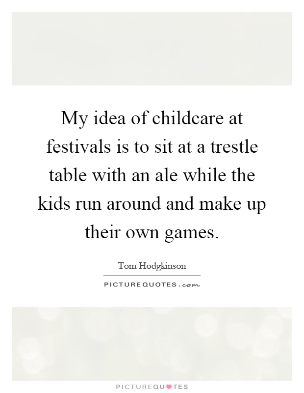 My idea of childcare at festivals is to sit at a trestle table with an ale while the kids run around and make up their own games Picture Quote #1