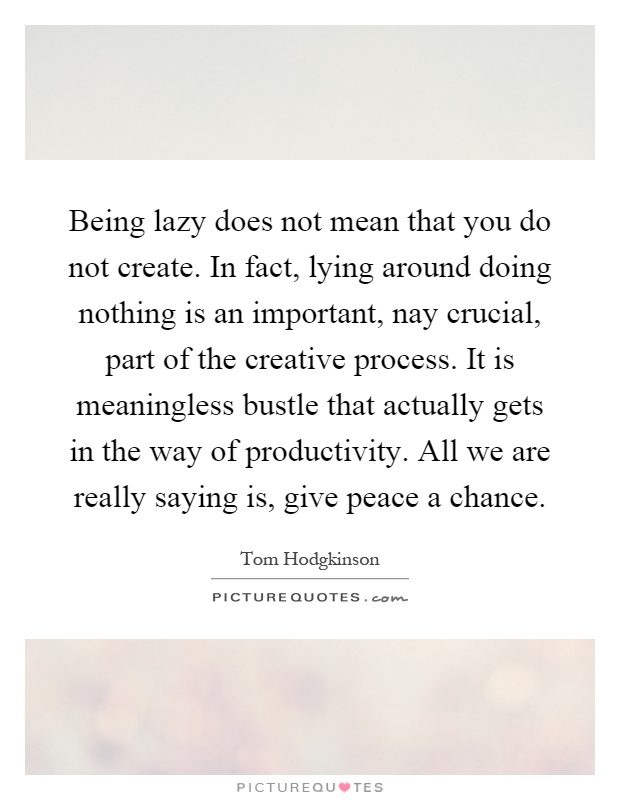 Being lazy does not mean that you do not create. In fact, lying around doing nothing is an important, nay crucial, part of the creative process. It is meaningless bustle that actually gets in the way of productivity. All we are really saying is, give peace a chance Picture Quote #1