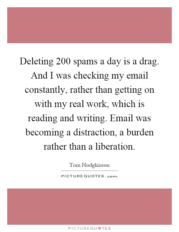 Deleting 200 spams a day is a drag. And I was checking my email constantly, rather than getting on with my real work, which is reading and writing. Email was becoming a distraction, a burden rather than a liberation Picture Quote #1