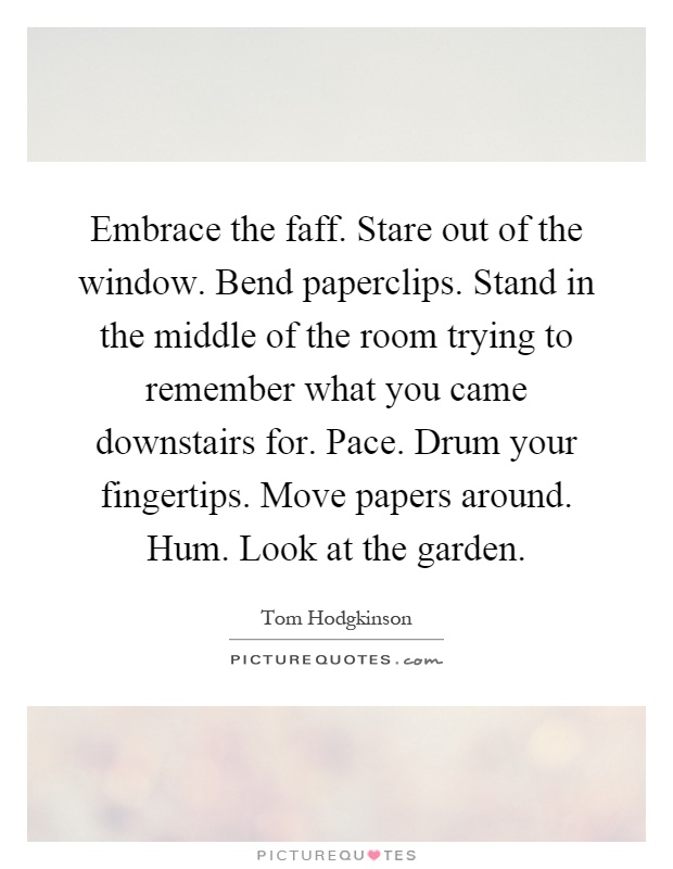 Embrace the faff. Stare out of the window. Bend paperclips. Stand in the middle of the room trying to remember what you came downstairs for. Pace. Drum your fingertips. Move papers around. Hum. Look at the garden Picture Quote #1
