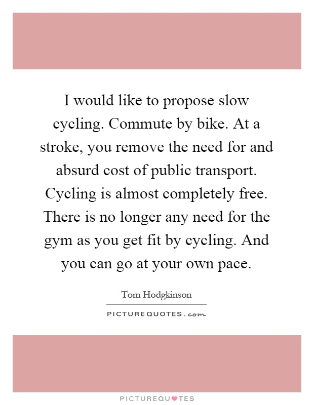 I would like to propose slow cycling. Commute by bike. At a stroke, you remove the need for and absurd cost of public transport. Cycling is almost completely free. There is no longer any need for the gym as you get fit by cycling. And you can go at your own pace Picture Quote #1