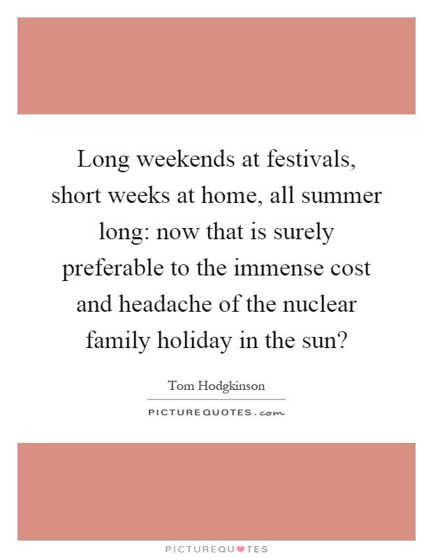 Long weekends at festivals, short weeks at home, all summer long: now that is surely preferable to the immense cost and headache of the nuclear family holiday in the sun? Picture Quote #1