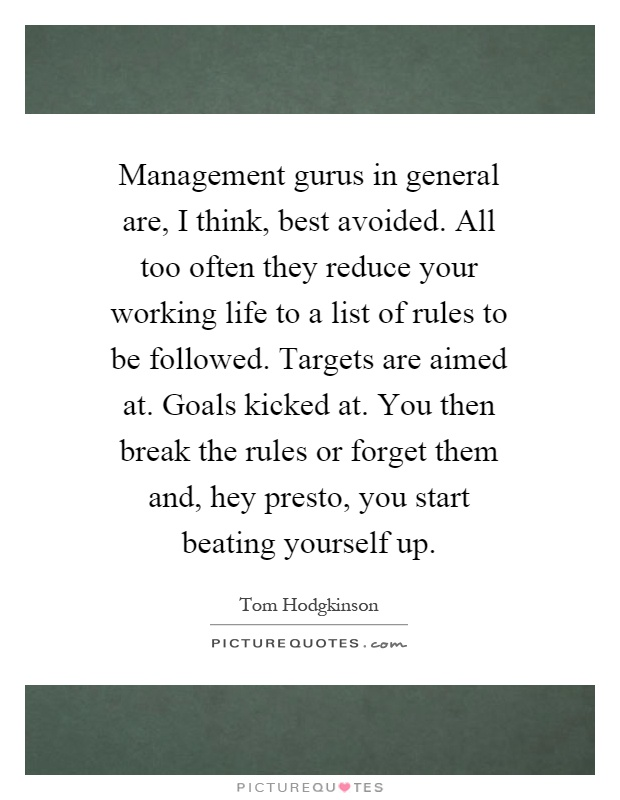 Management gurus in general are, I think, best avoided. All too often they reduce your working life to a list of rules to be followed. Targets are aimed at. Goals kicked at. You then break the rules or forget them and, hey presto, you start beating yourself up Picture Quote #1