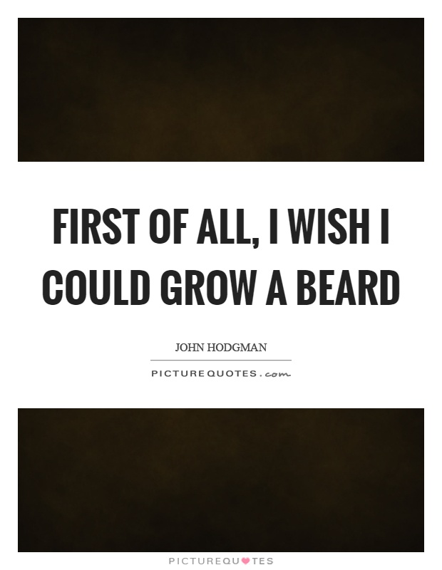 First of all, I wish I could grow a beard Picture Quote #1