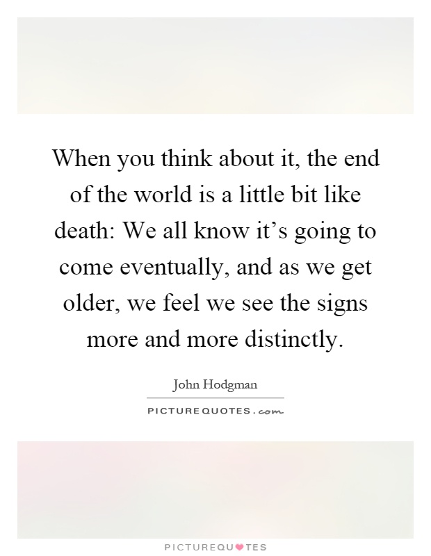 When you think about it, the end of the world is a little bit like death: We all know it's going to come eventually, and as we get older, we feel we see the signs more and more distinctly Picture Quote #1