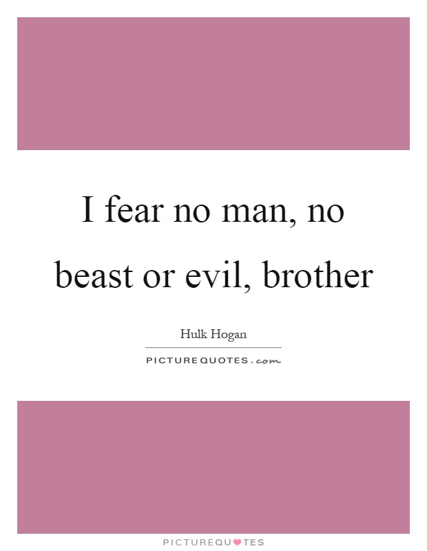 I fear no man, no beast or evil, brother Picture Quote #1