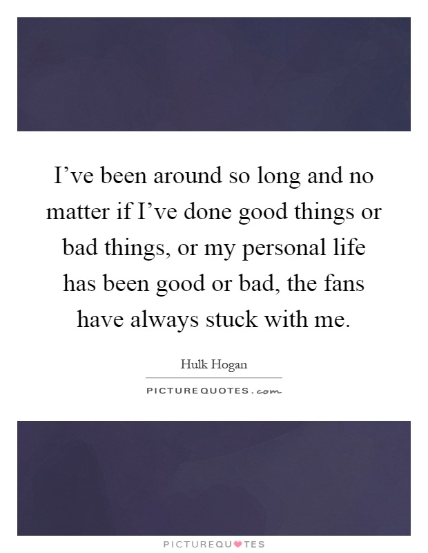 I've been around so long and no matter if I've done good things or bad things, or my personal life has been good or bad, the fans have always stuck with me Picture Quote #1