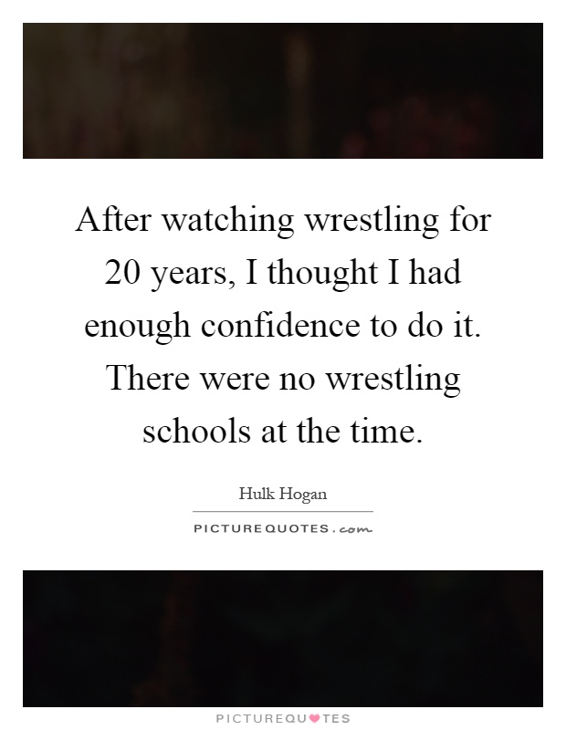 After watching wrestling for 20 years, I thought I had enough confidence to do it. There were no wrestling schools at the time Picture Quote #1