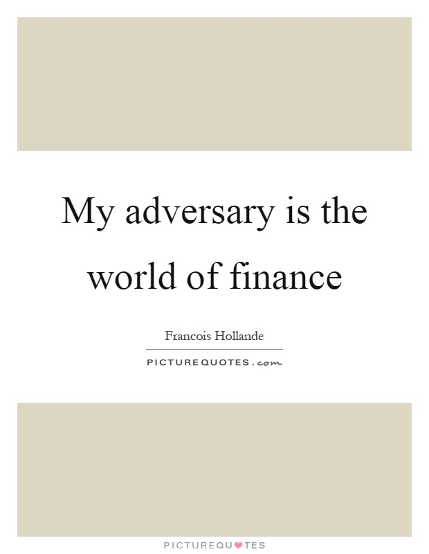 My adversary is the world of finance Picture Quote #1