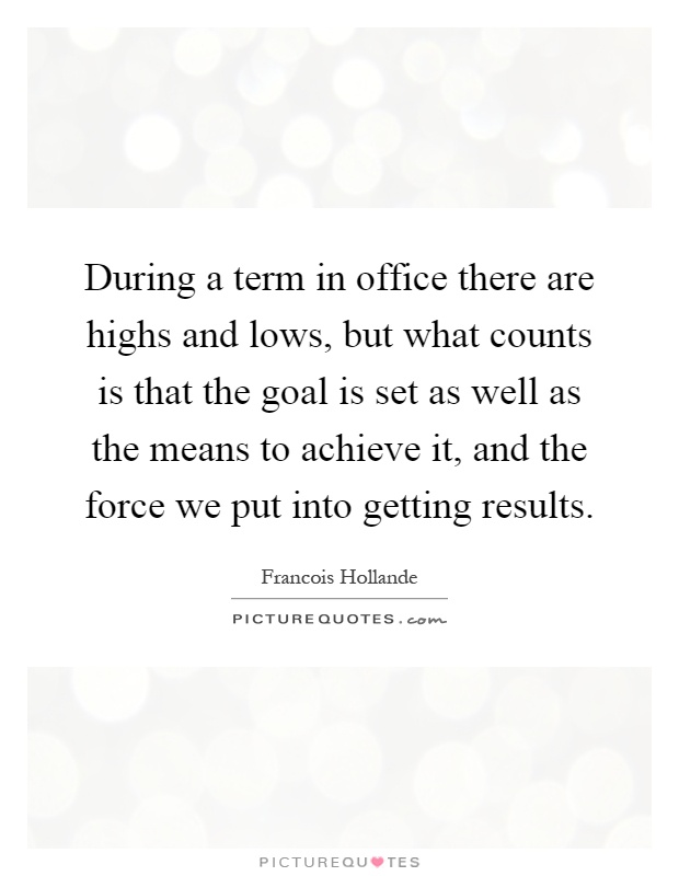 During a term in office there are highs and lows, but what counts is that the goal is set as well as the means to achieve it, and the force we put into getting results Picture Quote #1