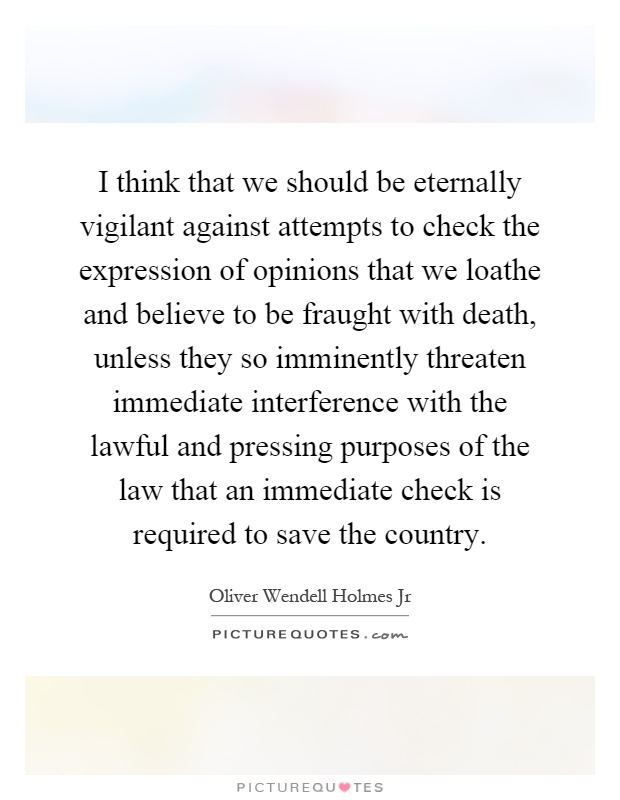 I think that we should be eternally vigilant against attempts to check the expression of opinions that we loathe and believe to be fraught with death, unless they so imminently threaten immediate interference with the lawful and pressing purposes of the law that an immediate check is required to save the country Picture Quote #1