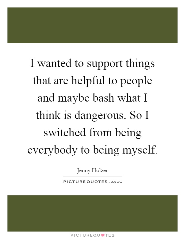 I wanted to support things that are helpful to people and maybe bash what I think is dangerous. So I switched from being everybody to being myself Picture Quote #1