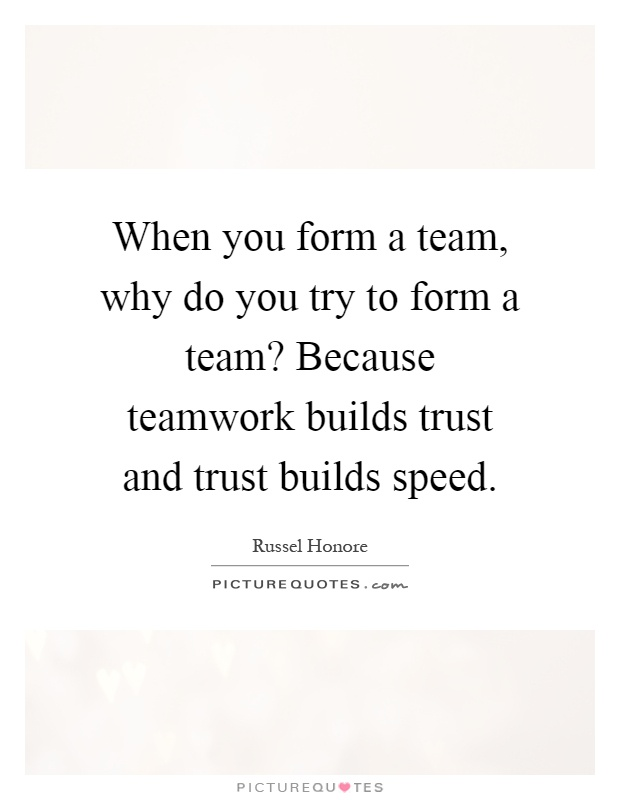 When you form a team, why do you try to form a team? Because teamwork builds trust and trust builds speed Picture Quote #1