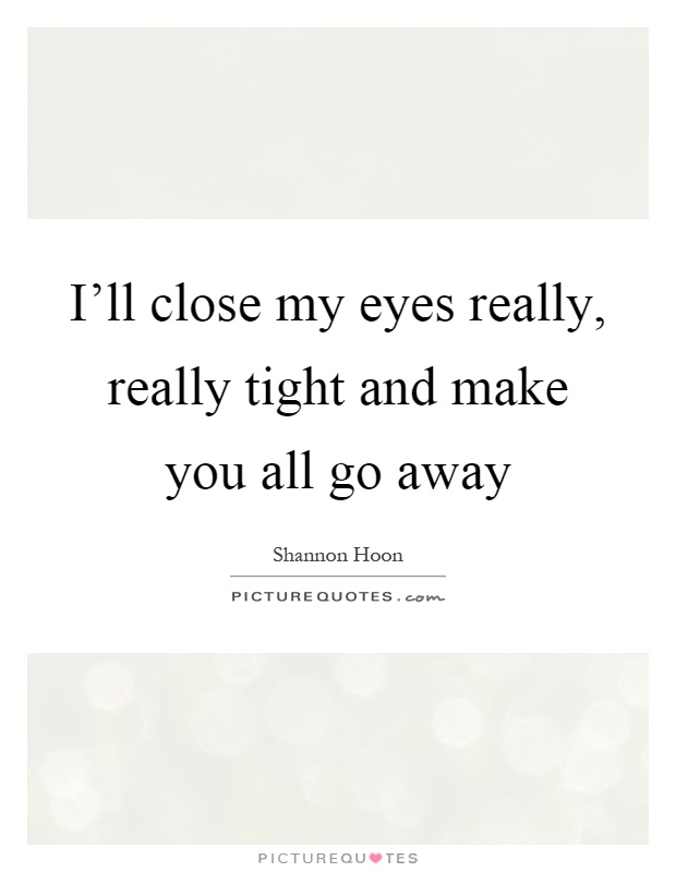 I'll close my eyes really, really tight and make you all go away Picture Quote #1