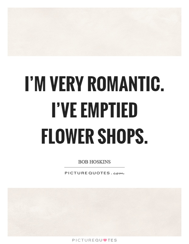 I'm very romantic. I've emptied flower shops Picture Quote #1