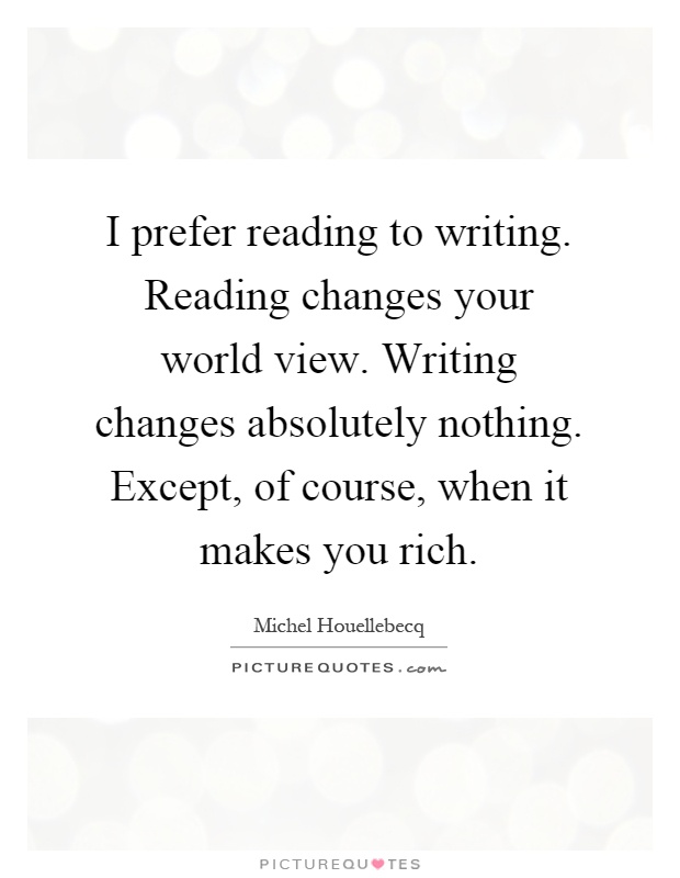 I prefer reading to writing. Reading changes your world view. Writing changes absolutely nothing. Except, of course, when it makes you rich Picture Quote #1