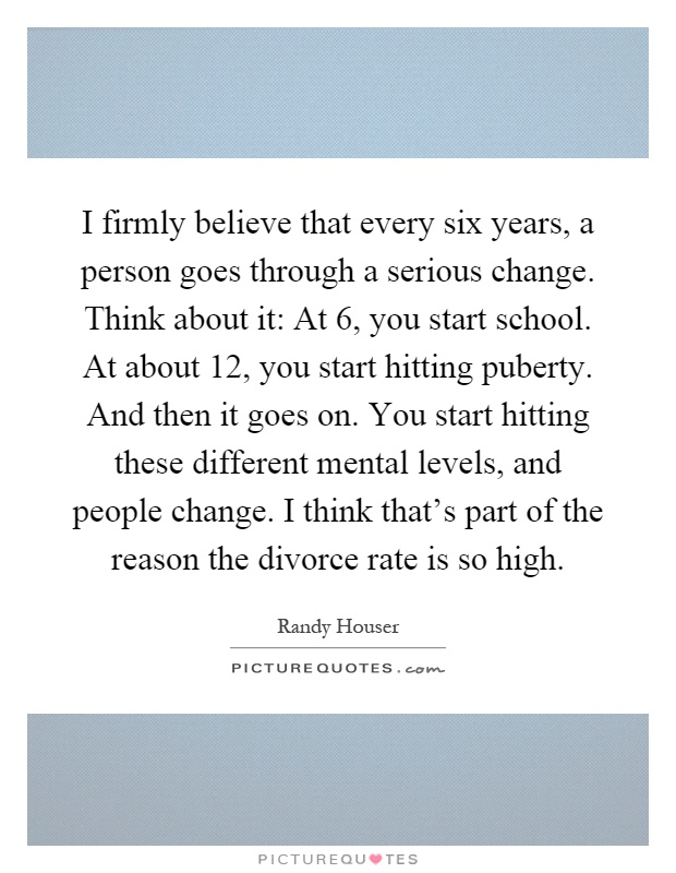 I firmly believe that every six years, a person goes through a serious change. Think about it: At 6, you start school. At about 12, you start hitting puberty. And then it goes on. You start hitting these different mental levels, and people change. I think that's part of the reason the divorce rate is so high Picture Quote #1