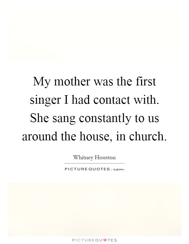My mother was the first singer I had contact with. She sang constantly to us around the house, in church Picture Quote #1