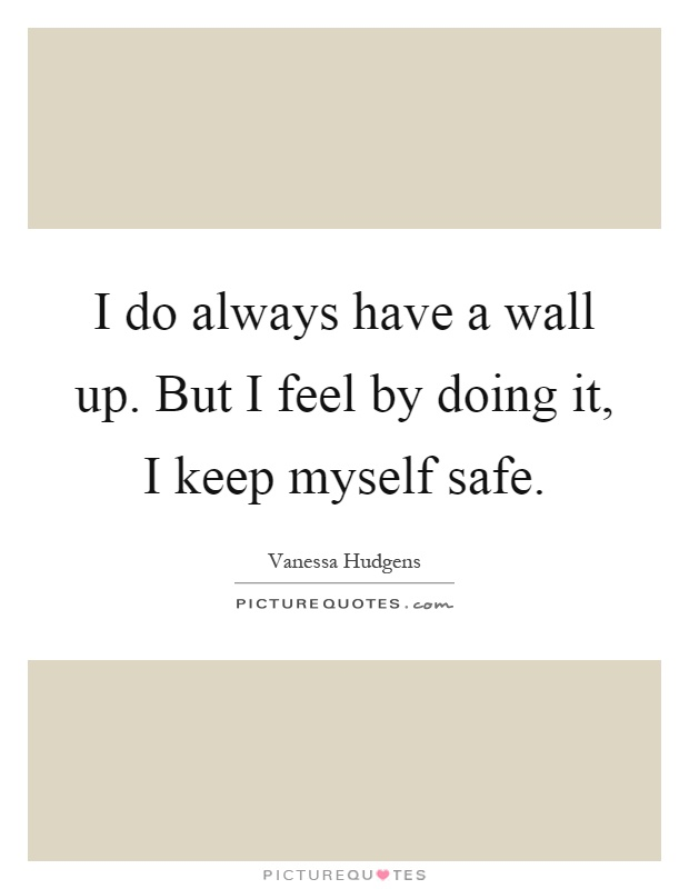 I do always have a wall up. But I feel by doing it, I keep myself safe Picture Quote #1