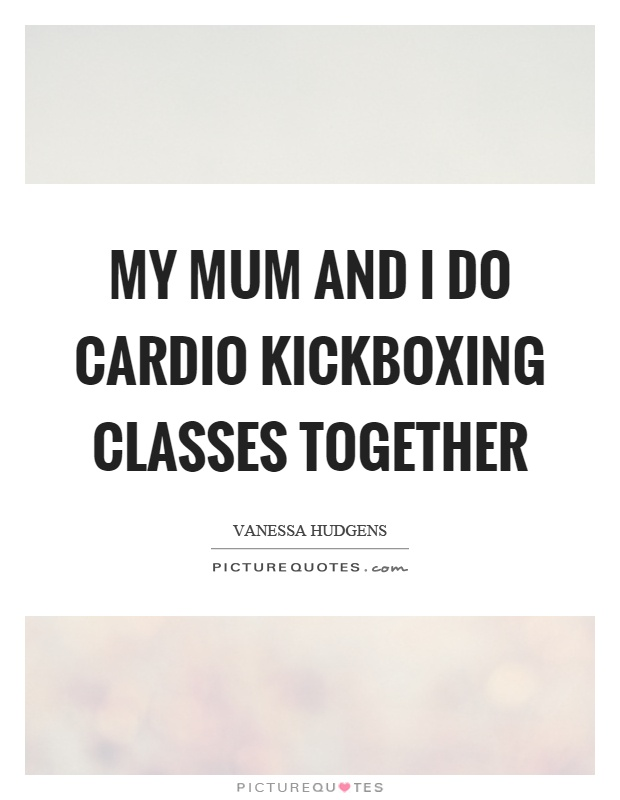 My mum and I do cardio kickboxing classes together Picture Quote #1