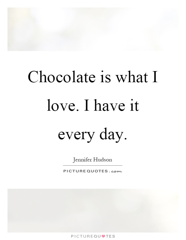 Chocolate is what I love. I have it every day Picture Quote #1