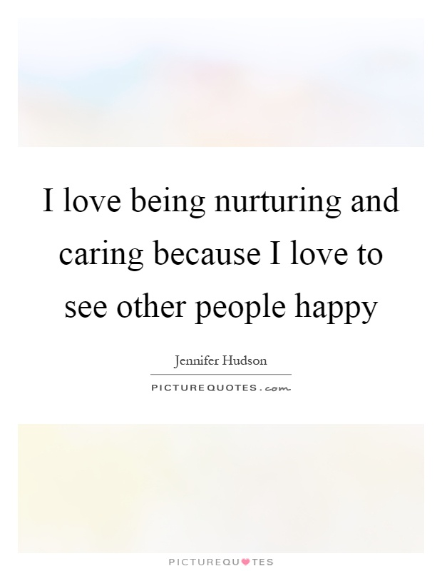 I love being nurturing and caring because I love to see other people happy Picture Quote #1