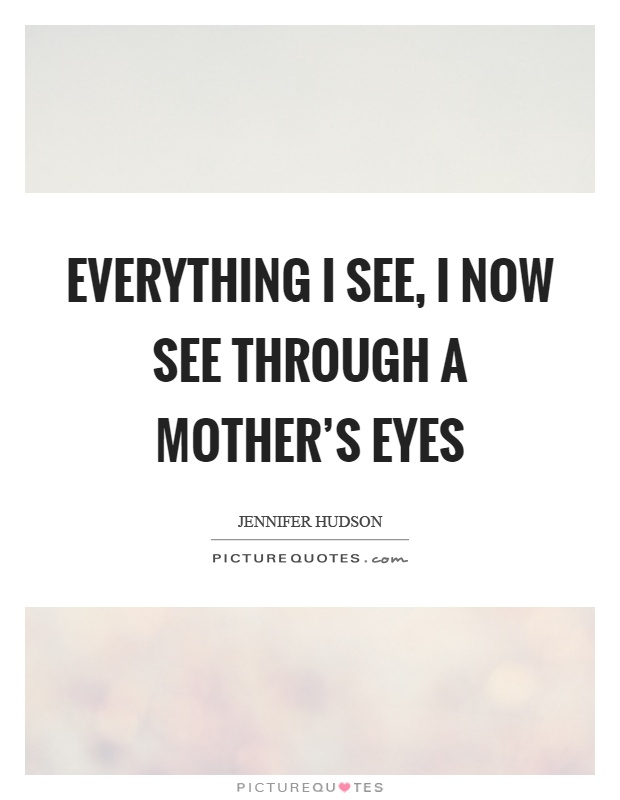 Everything I see, I now see through a mother's eyes Picture Quote #1