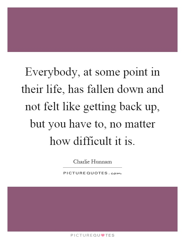 Everybody, at some point in their life, has fallen down and not felt like getting back up, but you have to, no matter how difficult it is Picture Quote #1