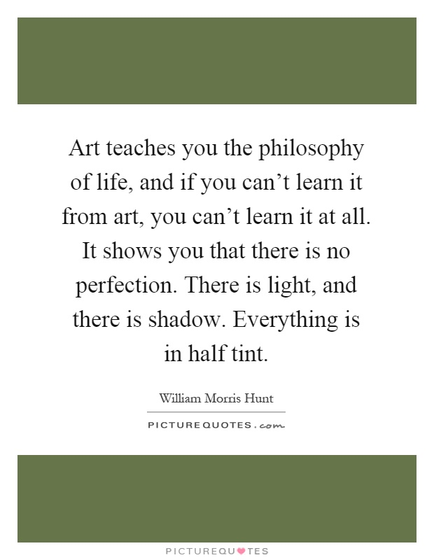 Art teaches you the philosophy of life, and if you can't learn it from art, you can't learn it at all. It shows you that there is no perfection. There is light, and there is shadow. Everything is in half tint Picture Quote #1
