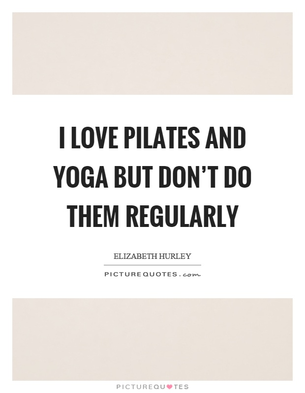 I love pilates and yoga but don't do them regularly Picture Quote #1