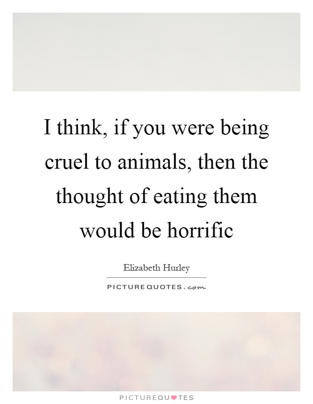I think, if you were being cruel to animals, then the thought of eating them would be horrific Picture Quote #1