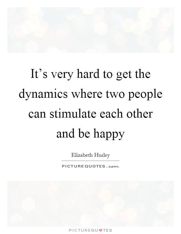 It's very hard to get the dynamics where two people can stimulate each other and be happy Picture Quote #1