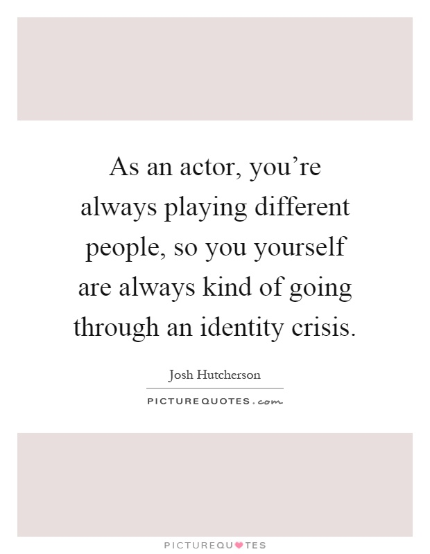As An Actor, You're Always Playing Different People, So