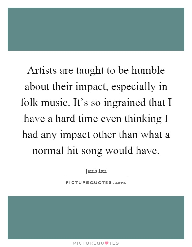 Artists are taught to be humble about their impact, especially in folk music. It's so ingrained that I have a hard time even thinking I had any impact other than what a normal hit song would have Picture Quote #1
