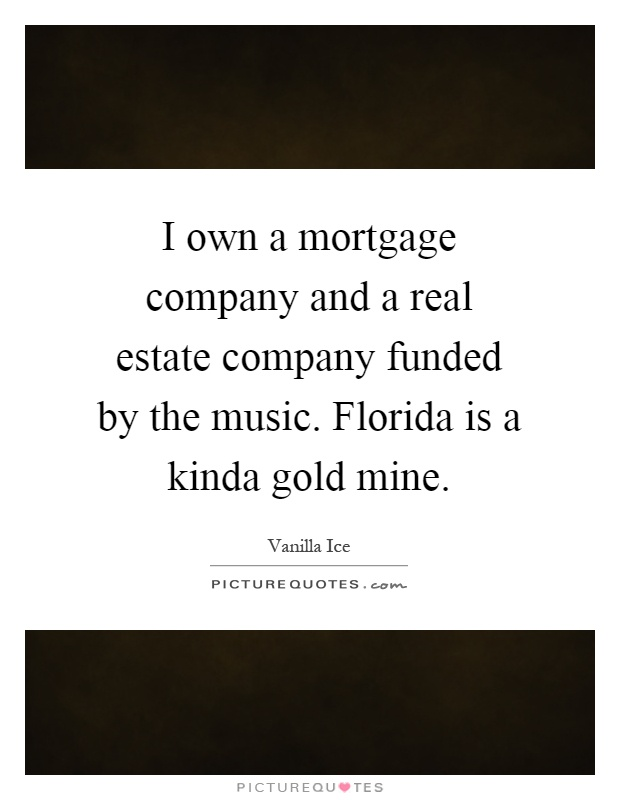 I own a mortgage company and a real estate company funded by the music. Florida is a kinda gold mine Picture Quote #1
