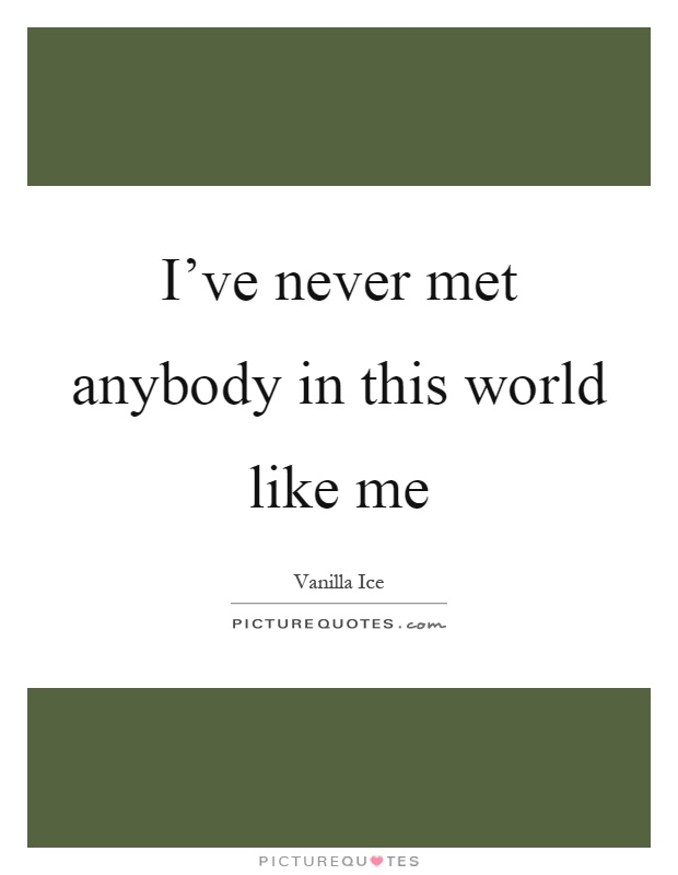 I've never met anybody in this world like me Picture Quote #1