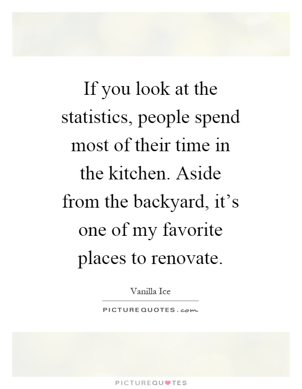 If you look at the statistics, people spend most of their time in the kitchen. Aside from the backyard, it's one of my favorite places to renovate Picture Quote #1