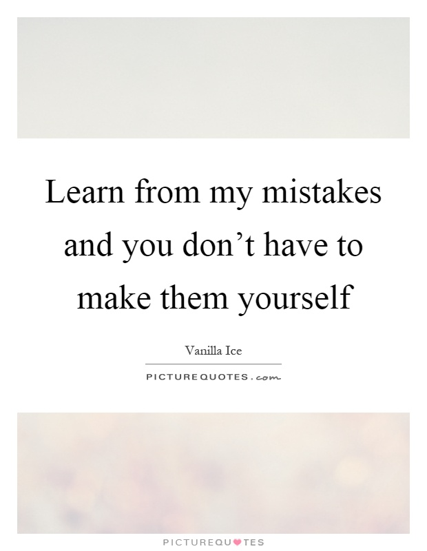 Learn from my mistakes and you don't have to make them yourself Picture Quote #1