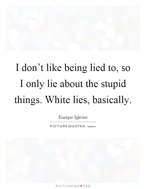I don't like being lied to, so I only lie about the stupid things. White lies, basically Picture Quote #1
