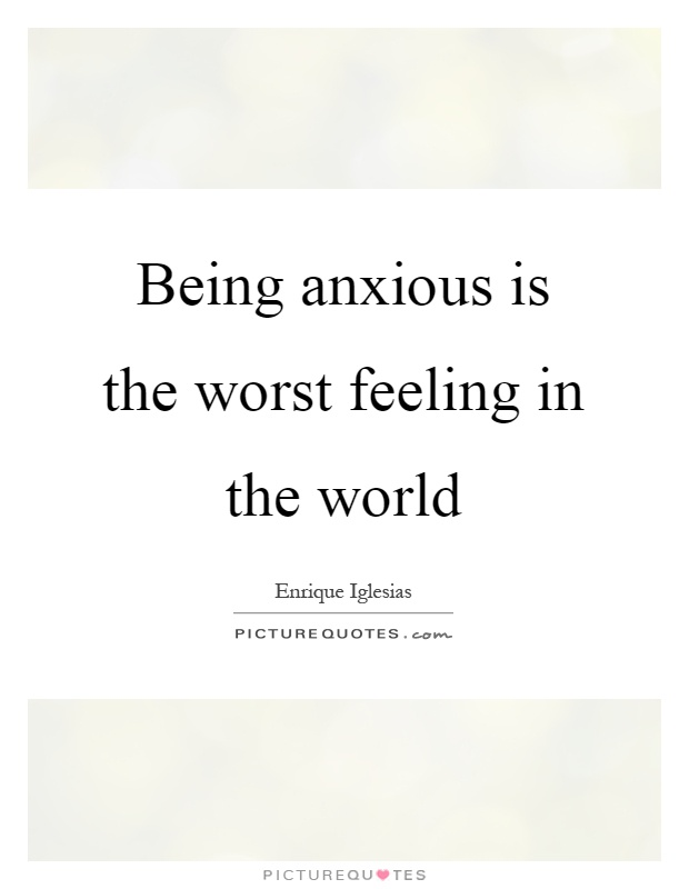 Being anxious is the worst feeling in the world Picture Quote #1