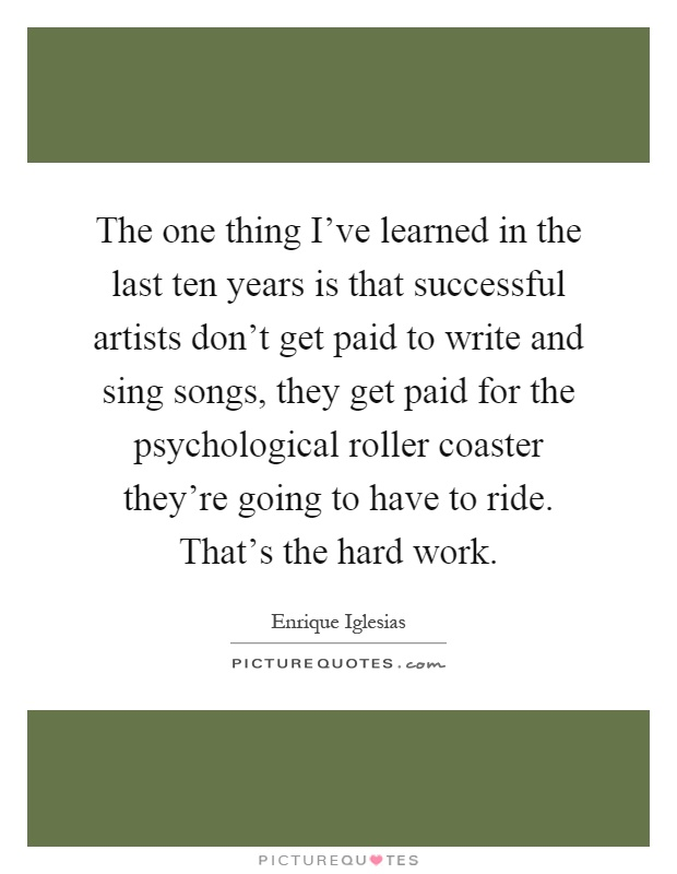 The one thing I've learned in the last ten years is that successful artists don't get paid to write and sing songs, they get paid for the psychological roller coaster they're going to have to ride. That's the hard work Picture Quote #1