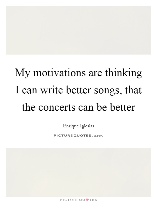 My motivations are thinking I can write better songs, that the concerts can be better Picture Quote #1
