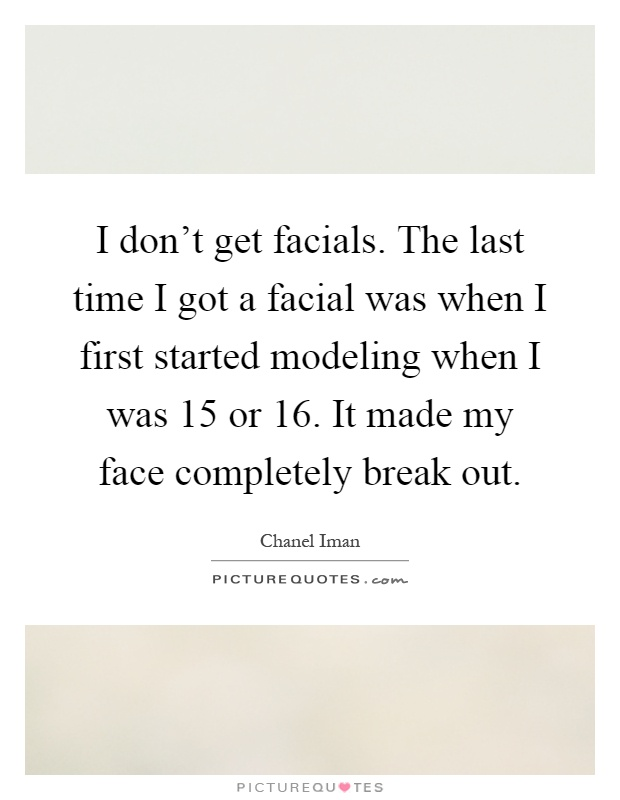 I don't get facials. The last time I got a facial was when I first started modeling when I was 15 or 16. It made my face completely break out Picture Quote #1