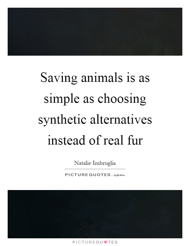 Saving animals is as simple as choosing synthetic alternatives instead of real fur Picture Quote #1