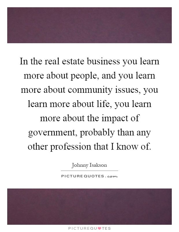 In the real estate business you learn more about people, and you learn more about community issues, you learn more about life, you learn more about the impact of government, probably than any other profession that I know of Picture Quote #1
