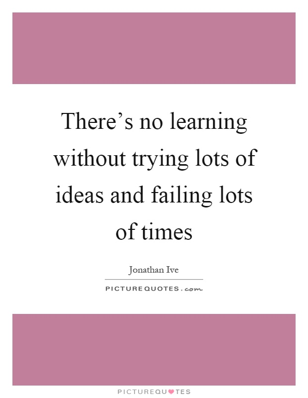 There's no learning without trying lots of ideas and failing lots of times Picture Quote #1