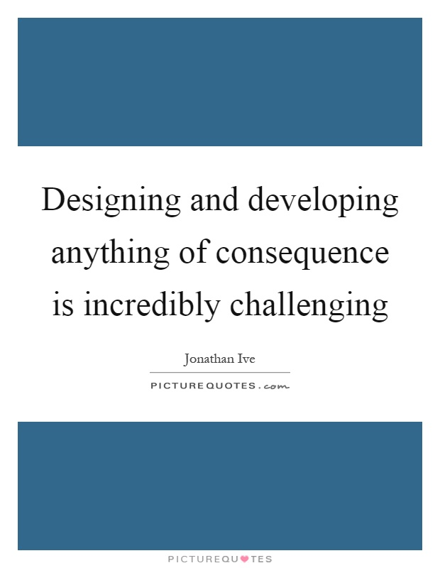 Designing and developing anything of consequence is incredibly challenging Picture Quote #1