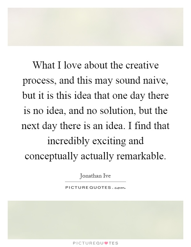 What I love about the creative process, and this may sound naive, but it is this idea that one day there is no idea, and no solution, but the next day there is an idea. I find that incredibly exciting and conceptually actually remarkable Picture Quote #1