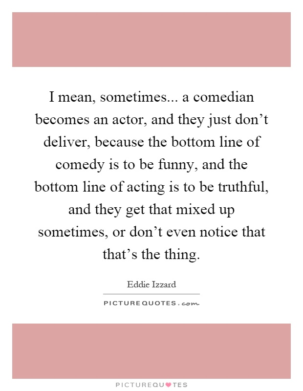 I mean, sometimes... a comedian becomes an actor, and they just don't deliver, because the bottom line of comedy is to be funny, and the bottom line of acting is to be truthful, and they get that mixed up sometimes, or don't even notice that that's the thing Picture Quote #1