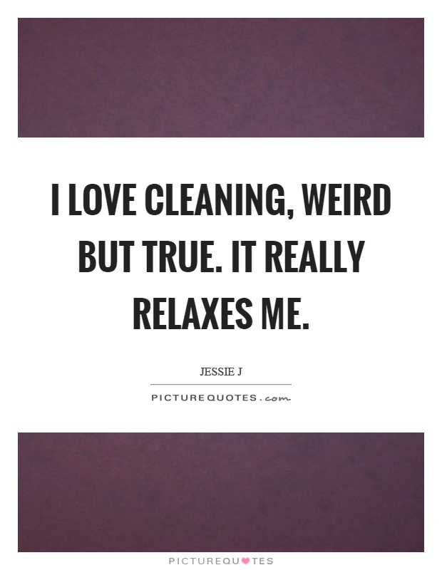 Cleaning Quotes Impressive I Love Cleaning Weird But Trueit Really Relaxes Me  Picture Quotes